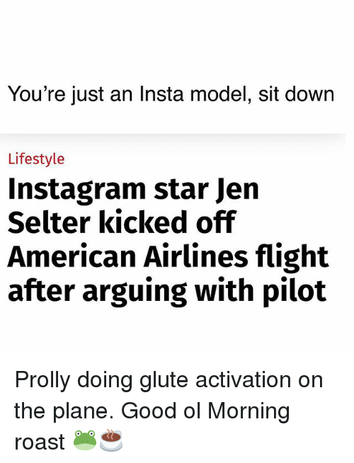 American Airlines: You're just an Insta model, sit down  Lifestyle  Instagram star Jern  Selter kicked ofif  American Airlines flight  after arguing with pilot Prolly doing glute activation on the plane. Good ol Morning roast 🐸☕️
