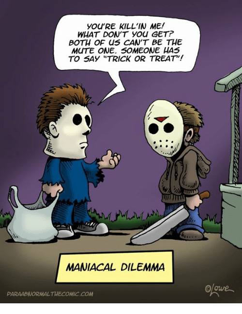 "Memes, Mute, and Maniacal: you'RE KILL'IN ME!  WHAT DON'T YOU GET?  BOTH OF CNS CAN'T BE THE  MUTE ONE. SOMEONE HAS  TO SAY ""TRICK OR TREAT!  MANIACAL DILEMMA  PARAABNORMALTHECOMIC.COM"