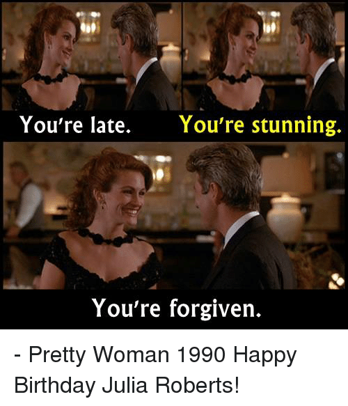 Your Forgiven: You're late.  You're stunning.  You're forgiven. - Pretty Woman 1990  Happy Birthday Julia Roberts!