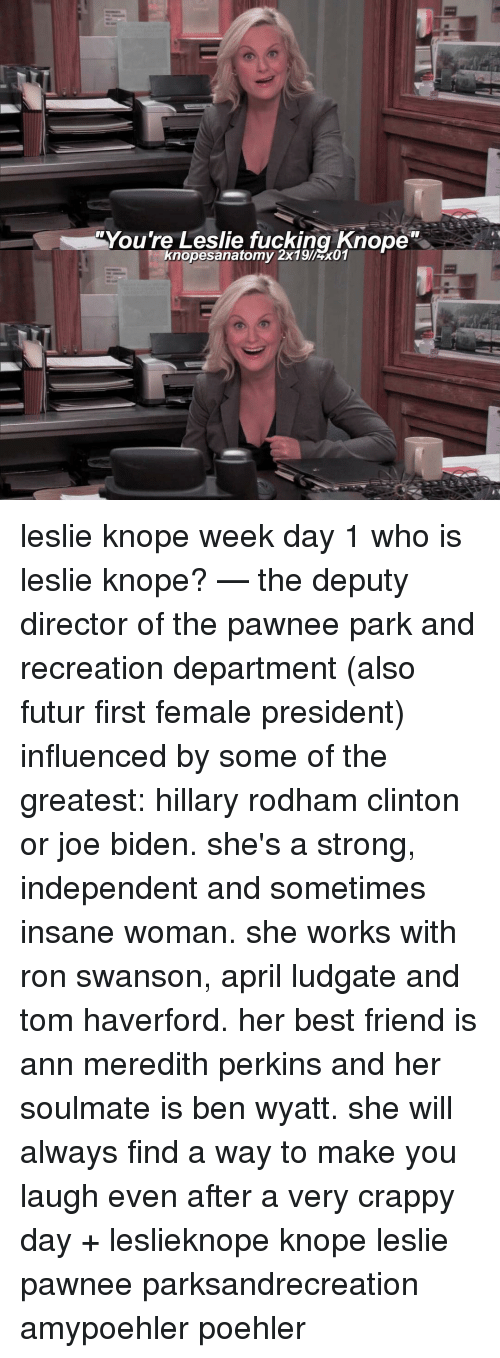 park and recreation: You're Leslie fucking Knope  knopesanatomy 2x19Irx01 leslie knope week day 1 who is leslie knope? — the deputy director of the pawnee park and recreation department (also futur first female president) influenced by some of the greatest: hillary rodham clinton or joe biden. she's a strong, independent and sometimes insane woman. she works with ron swanson, april ludgate and tom haverford. her best friend is ann meredith perkins and her soulmate is ben wyatt. she will always find a way to make you laugh even after a very crappy day + leslieknope knope leslie pawnee parksandrecreation amypoehler poehler