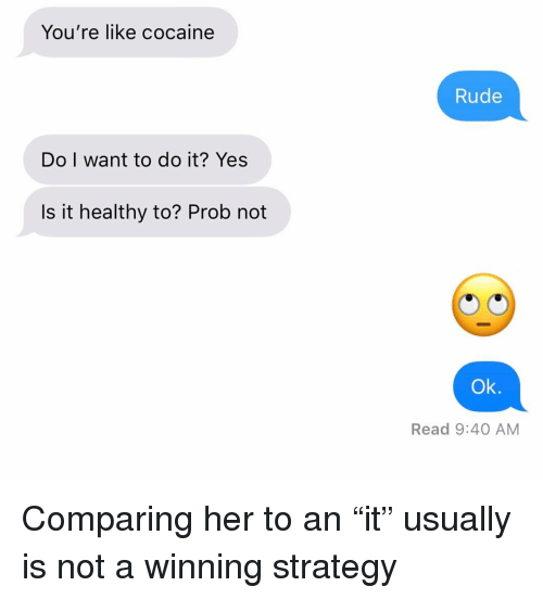 """Relationships, Rude, and Texting: You're like cocaine  Rude  Do I want to do it? Yes  Is it healthy to? Prob not  Ok.  Read 9:40 AM Comparing her to an """"it"""" usually is not a winning strategy"""