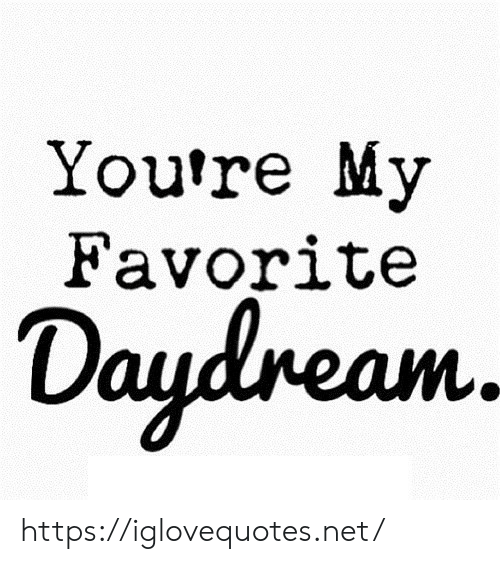 Net, Href, and Youre: You're My  Favorite  Daydream https://iglovequotes.net/