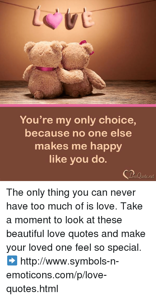 emoticons: You're my only choice,  because no one else  makes me happy  like you do The only thing you can never have too much of is love.  Take a moment to look at these beautiful love quotes and make your loved one feel so special. ➡ http://www.symbols-n-emoticons.com/p/love-quotes.html