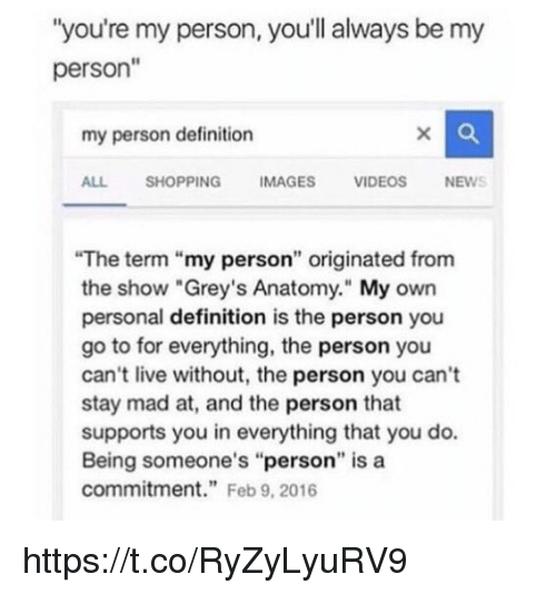 "Memes, Shopping, and Grey's Anatomy: ""you're my person, you'll always be my  person""  my person definition  ALL SHOPPING IMAGES VIDEOSNEWS  The term ""my person"" originated from  the show ""Grey's Anatomy."" My own  personal definition is the person you  go to for everything, the person you  can't live without, the person you can't  stay mad at, and the person that  supports you in everything that you do.  Being someone's ""person"" is a  commitment"" Feb 9, 2016 https://t.co/RyZyLyuRV9"