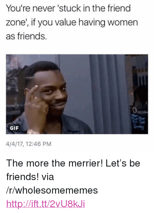 "In The Friend Zone: You're never 'stuck in the friend  zone', if you value having women  as friends.  peni  GIF  4/4/17, 12:46 PM <p>The more the merrier! Let&rsquo;s be friends! via /r/wholesomememes <a href=""http://ift.tt/2vU8kJi"">http://ift.tt/2vU8kJi</a></p>"