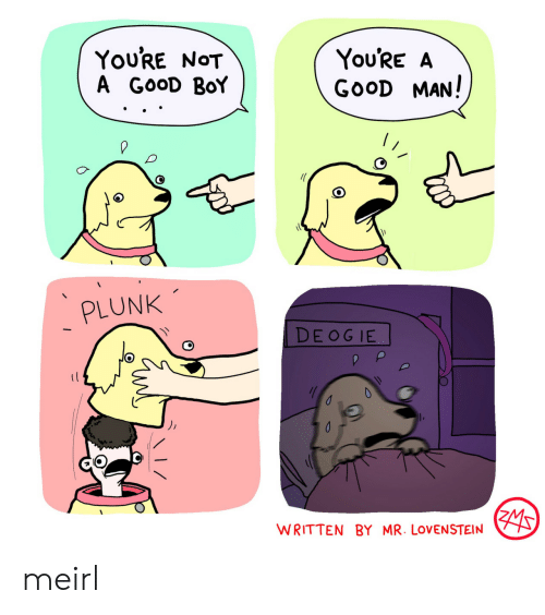 Good, MeIRL, and Boy: You'RE NOT  A GOOD BoY  You'RE A  GOOD MAN!  PLUNK  DE OG IE  WRITTEN BY MR. LOVENSTEIN meirl