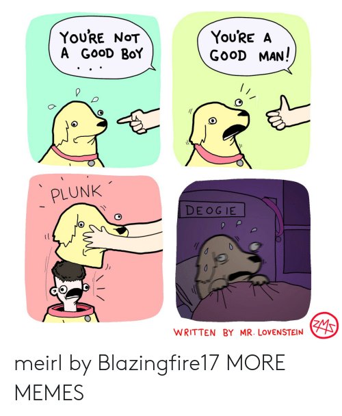 Dank, Memes, and Target: You'RE NOT  A GOOD BoY  You'RE A  GOOD MAN!  PLUNK  DE OG IE  WRITTEN BY MR. LOVENSTEIN meirl by Blazingfire17 MORE MEMES