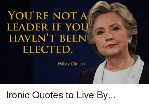 Hillary Clinton, Ironic, and Live: YOU'RE NOT A  LEADER IF YOU  HAVEN'T BEEN  ELECTED  Hillary Clinton