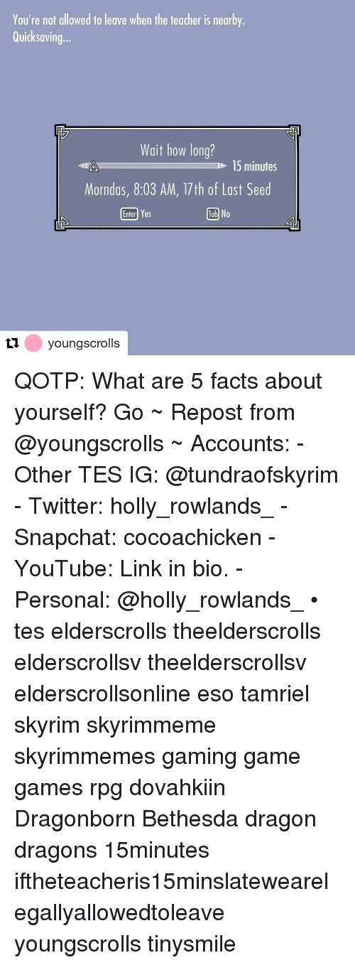 Gaming Game: You're not allowed to leave when the teacher is nearby  Quicksaving...  Wait how long?  e 15 minutes  Morndas, 8:03 AM, 17th of Last Seed  Enterl Yes  Tab No  tyoungscrolls QOTP: What are 5 facts about yourself? Go ~ Repost from @youngscrolls ~ Accounts: - Other TES IG: @tundraofskyrim - Twitter: holly_rowlands_ - Snapchat: cocoachicken - YouTube: Link in bio. - Personal: @holly_rowlands_ • tes elderscrolls theelderscrolls elderscrollsv theelderscrollsv elderscrollsonline eso tamriel skyrim skyrimmeme skyrimmemes gaming game games rpg dovahkiin Dragonborn Bethesda dragon dragons 15minutes iftheteacheris15minslatewearelegallyallowedtoleave youngscrolls tinysmile