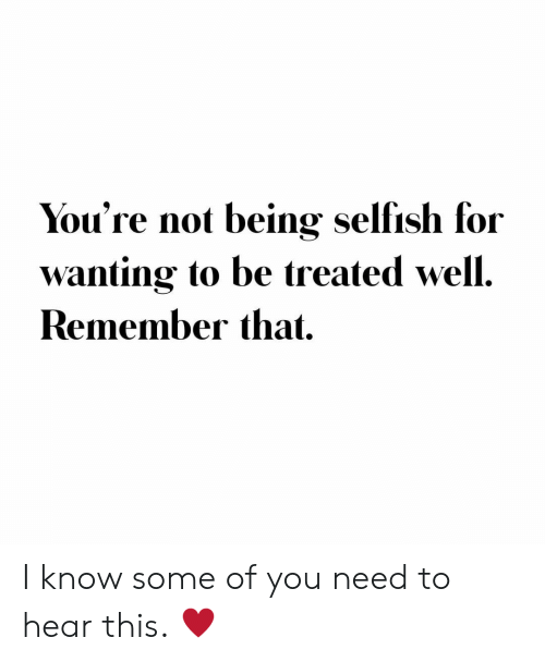 Remember, You, and For: You're not being selfish for  wanting to be treated well.  Remember that I know some of you need to hear this. ♥️