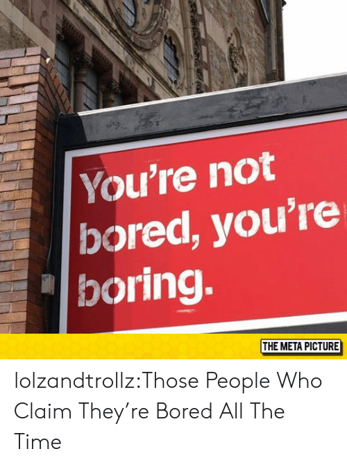 Bored, Tumblr, and Blog: You're not  bored, you're  boring.  THE META PICTURE lolzandtrollz:Those People Who Claim They're Bored All The Time