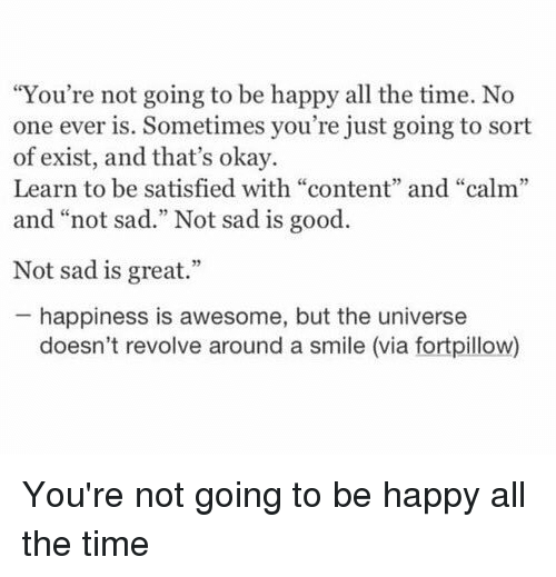 """Â'¨: """"You're not going to be happy all the time. No  one ever is. Sometimes you're just going to sort  of exist, and that's okay.  Learn to be satisfied with """"content"""" and """"calm""""  and """"not sad."""" Not sad is good  Not sad is great.""""  happiness is awesome, but the universe  doesn't revolve around a smile (via fortpillow) You're not going to be happy all the time"""