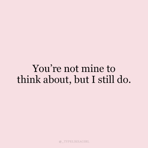 Mine, Think, and Still: You're not mine to  think about, but I still do.  TYPELIKEAGIRL