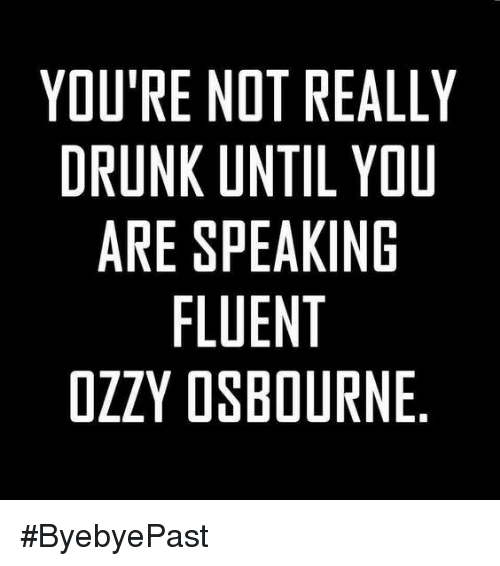 Ozzy Osbourne: YOU'RE NOT REALLY  DRUNK UNTIL YOU  ARE SPEAKING  FLUENT  OZZY OSBOURNE #ByebyePast