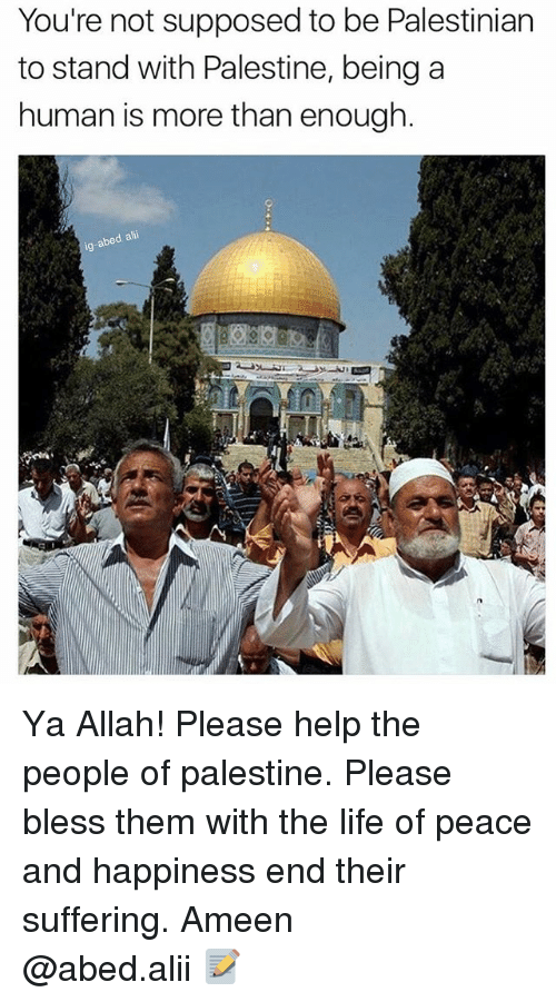 Life, Memes, and Help: You're not supposed to be Palestinian  to stand with Palestine, beinga  human is more than enough.  d alii  ig-abe Ya Allah! Please help the people of palestine. Please bless them with the life of peace and happiness end their suffering. Ameen ▃▃▃▃▃▃▃▃▃▃▃▃▃▃▃▃▃▃▃▃ @abed.alii 📝