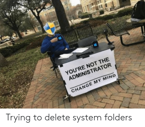Change, Mind, and System: YOU'RE NOT THE  ADMINISTRATOR  CHANGE MY MIND Trying to delete system folders