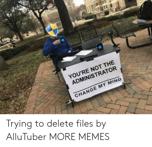 Dank, Memes, and Target: YOU'RE NOT THE  ADMINISTRATOR  CHANGE MY MIND Trying to delete files by AlluTuber MORE MEMES
