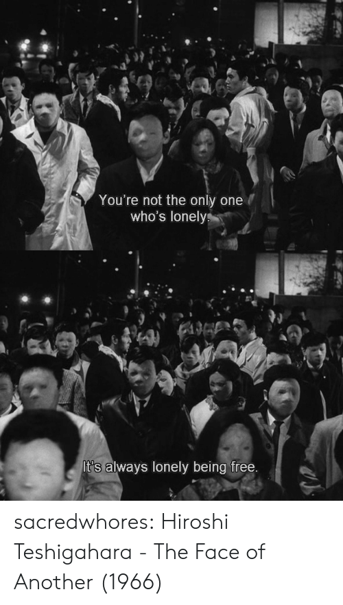 Tumblr, Blog, and Free: You're not the only one  who's lonelys   It's always lonely being free. sacredwhores:    Hiroshi Teshigahara - The Face of Another (1966)