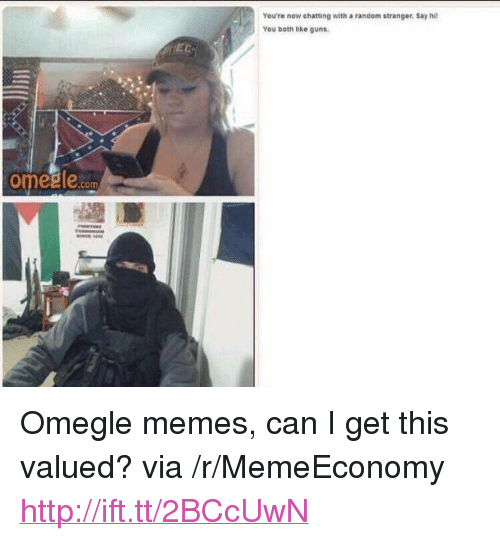 "Guns, Memes, and Omegle: You're now chatting with a random stranger. Say hi  You both like guns.  EC  omegle.com <p>Omegle memes, can I get this valued? via /r/MemeEconomy <a href=""http://ift.tt/2BCcUwN"">http://ift.tt/2BCcUwN</a></p>"
