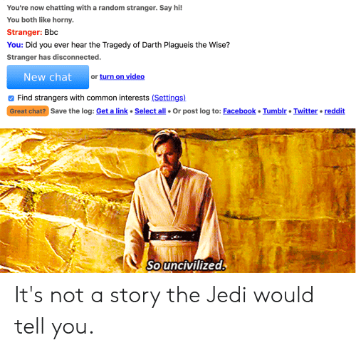 Facebook, Jedi, and Reddit: You're now chatting with a random stranger. Say hi!  You both like horny.  Stranger: Bbc  You: Did you ever hear the Tragedy of Darth Plagueis the Wise?  Stranger has disconnected.  New chat  or turn on video  Find strangers with common interests (Settings)  Great chat? Save the log: Get a link  Select all  Tumblr Twitter  reddit  Or post log to: Facebook  Souncivilized It's not a story the Jedi would tell you.