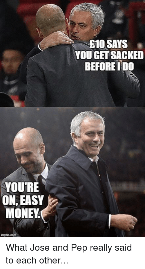 easy money: YOU'RE  ON, EASY  MONEY  E10 SAYS  YOU GET SACKED  BEFOREIDO What Jose and Pep really said to each other...