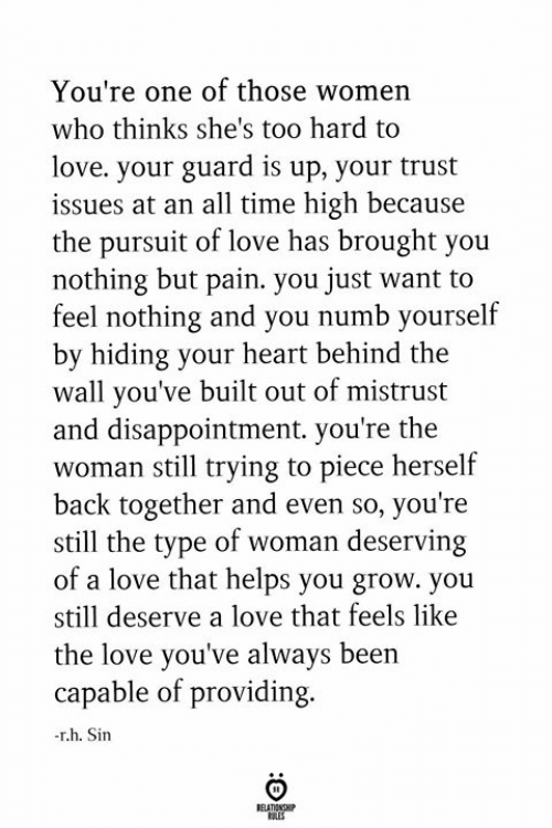 Love, Heart, and Time: You're one of those women  who thinks she's too hard to  love. your guard is up, your trust  issues at an all time high because  the pursuit of love has brought you  nothing but pain. you just want to  feel nothing and you numb yourself  by hiding your heart behind the  wall you've built out of mistrust  and disappointment. you're the  woman still trying to piece herself  back together and even so, you're  still the type of woman deserving  of a love that helps you grow. you  still deserve a love that feels like  the love you've always been  capable of providing.  -r.h. Sin