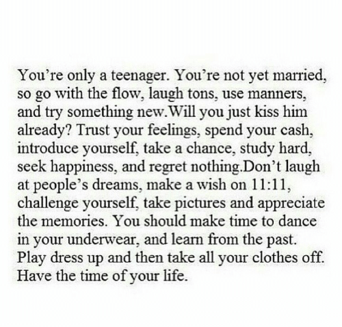 not yet: You're only a teenager. You're not yet married,  so go with the flow, laugh tons, use manners,  and try something new.Will you just kiss him  already? Trust your feelings, spend your cash,  introduce yourself, take a chance, study hard,  seek happiness, and regret nothing.Don't laugh  at people's dreams, make a wish on 11:11,  challenge yourself, take pictures and appreciate  the memories. You should make time to dance  in your underwear, and learn from the past.  Play dress up and then take all your clothes off.  Have the time of your life.