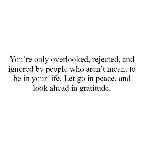 gratitude: You're only overlooked, rejected, and  ignored by people who aren't meant to  be in your life. Let go in peace, and  look ahead in gratitude.