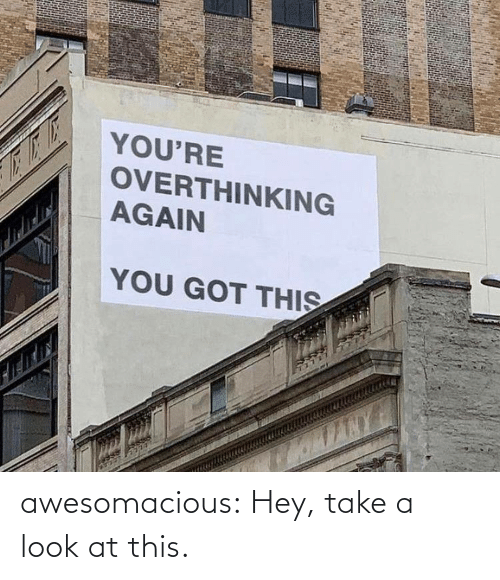 you got this: YOU'RE  OVERTHINKING  AGAIN  YOU GOT THIS awesomacious:  Hey, take a look at this.