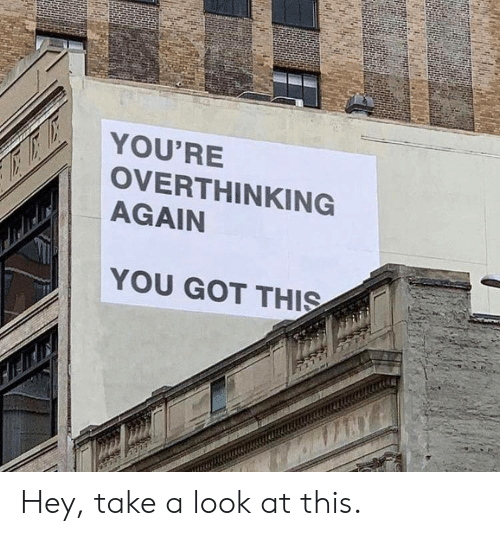 you got this: YOU'RE  OVERTHINKING  AGAIN  YOU GOT THIS Hey, take a look at this.