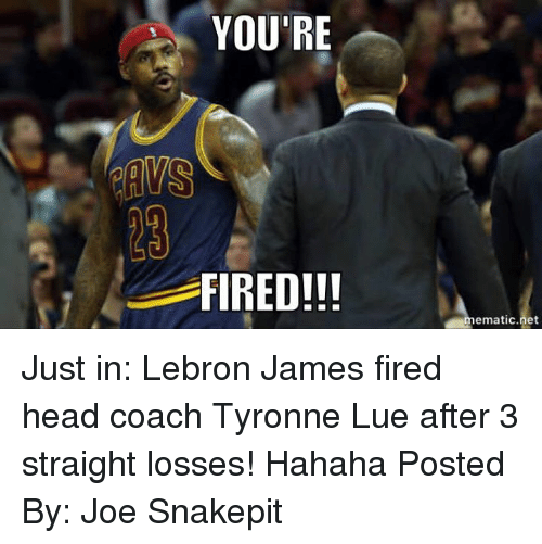 Tyronn Lue: YOU'RE  RAMS  FIRED!!  ematic net Just in: Lebron James fired head coach Tyronne Lue after 3 straight losses! Hahaha  Posted By: Joe Snakepit