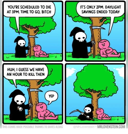 Bitch, Huh, and Memes: YOU'RE SCHEDULED TO DIE  AT 3PM. TIME TO GO, BITCH  ITS ONLY 2PM. DAYLIGHT  SAVINGS ENDED TODAY  HUH, I GUESS WE HAVE  AN HOUR TO KILL THEN  YEP  til  THIS COMIC MADE POSSIBLE THANKS TO JAMES ALDAG  @MrLovenstein MRLOVENSTEIN.COM