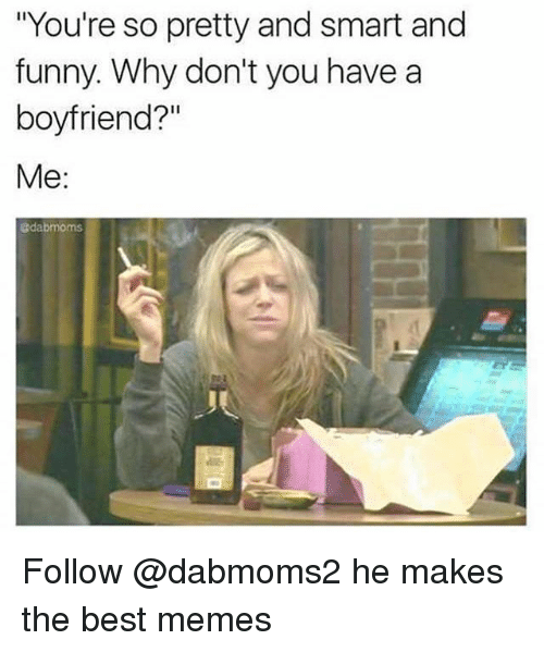 """Funny, Memes, and Best: """"You're so pretty and smart and  funny. Why don't you have a  boyfriend?""""  Me  @dabmoms Follow @dabmoms2 he makes the best memes"""