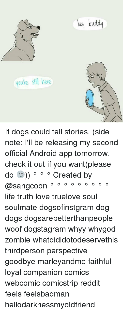 Woofe: youre stil here  hey budd If dogs could tell stories. (side note: I'll be releasing my second official Android app tomorrow, check it out if you want(please do 🌝)) ° ° ° Created by @sangcoon ° ° ° ° ° ° ° ° ° life truth love truelove soul soulmate dogsofinstgram dog dogs dogsarebetterthanpeople woof dogstagram whyy whygod zombie whatdididotodeservethis thirdperson perspective goodbye marleyandme faithful loyal companion comics webcomic comicstrip reddit feels feelsbadman hellodarknessmyoldfriend