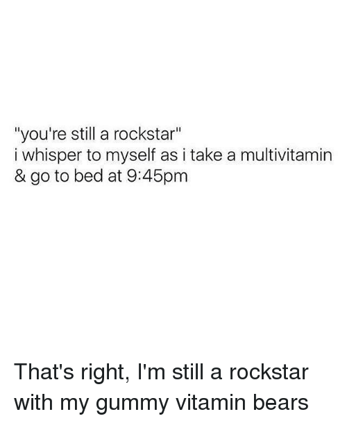 """gummi: """"you're still a rockstar""""  i whisper to myself as i take a multivitamin  & go to bed at 9:45pm That's right, I'm still a rockstar with my gummy vitamin bears"""