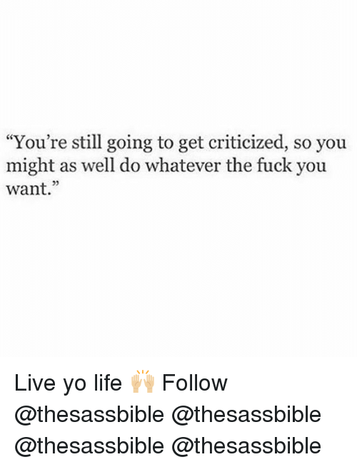 """the fuck you want: """"You're still going to get criticized, so you  might as well do whatever the fuck you  want."""" Live yo life 🙌🏼 Follow @thesassbible @thesassbible @thesassbible @thesassbible"""