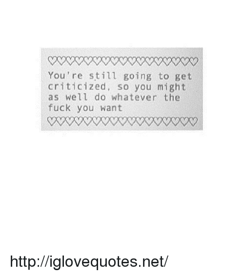 the fuck you want: You're still going to get  criticized, so you might  as well do whatever the  fuck you want http://iglovequotes.net/