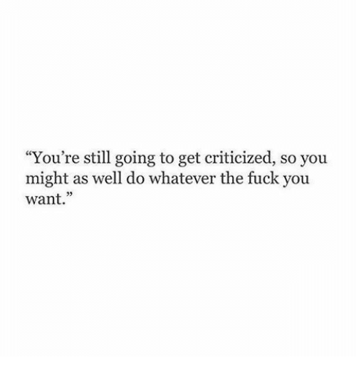 """the fuck you want: """"You're still going to get criticized, so you  might as well do whatever the fuck you  want.""""  05"""