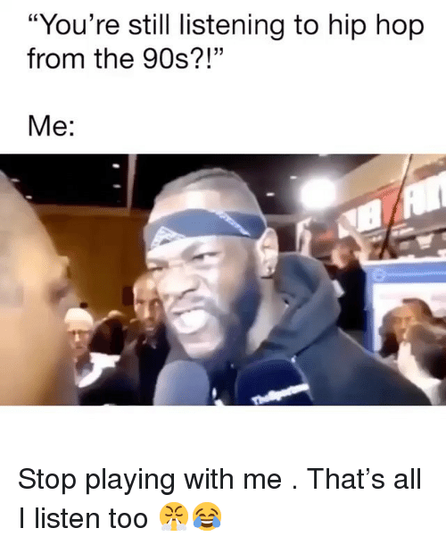 "Memes, Hip Hop, and 90's: ""You're still listening to hip hop  from the 90s?!""  Me: Stop playing with me . That's all I listen too 😤😂"
