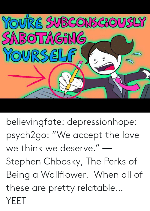 """Gif, Love, and Stephen: YOURE SUBCONSCOUSLY  SABOTAGING  YOURSELF believingfate:  depressionhope:  psych2go: """"We accept the love we think we deserve."""" ― Stephen Chbosky, The Perks of Being a Wallflower. When all of these are pretty relatable…   YEET"""
