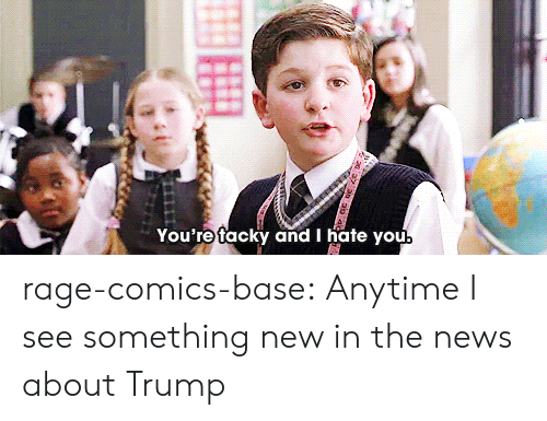 tacky: You're tacky and I hate you rage-comics-base:  Anytime I see something new in the news about Trump