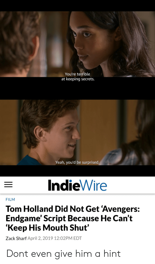 Yeah, Avengers, and April: You're terrible  at keeping secrets.  Yeah, you'd be surprised  IndieWire  FILM  Tom Holland Did Not Get 'Avengers:  Endgame' Script Because He Can't  'Keep His Mouth Shut'  Zack Sharf April 2, 2019 12:02PM EDT Dont even give him a hint