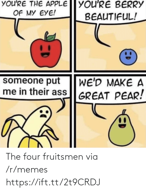 Four: You'RE THE APPLE YOU'RE BERRY  OF MY EYE!  BEAUTIFUL!  someone put  me in their ass GREAT PEAR!  WE'D MAKE A The four fruitsmen via /r/memes https://ift.tt/2t9CRDJ