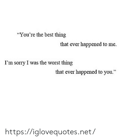 """Sorry, The Worst, and Best: """"You're the best thing  that ever happened to me  I'm sorry I was the worst thing  that ever happened to you."""" https://iglovequotes.net/"""