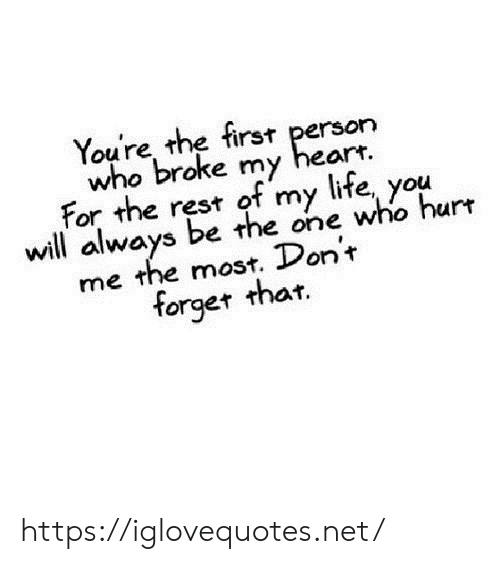 Life, Heart, and Net: You're, the first person  who broke my heart.  life, you  of  For the rest  my  will always be the one who hurr  me the most. Don't  forger that. https://iglovequotes.net/