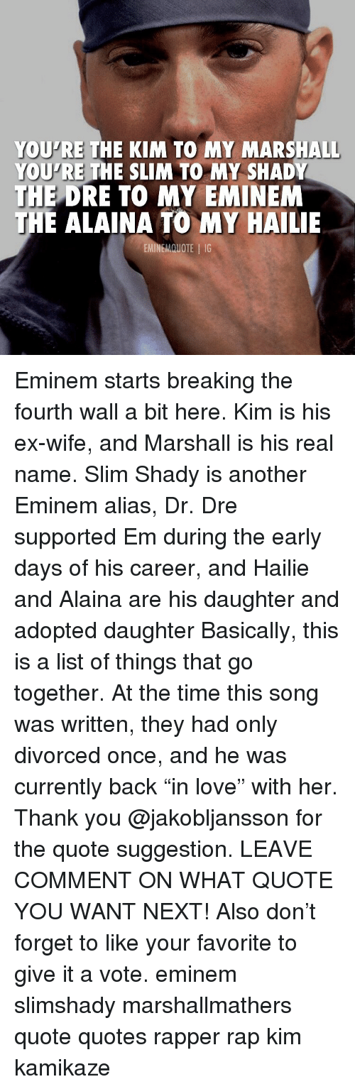 """breaking the fourth wall: YOU'RE THE KIM TO MY MARSHALL  YOU'RE THE SLIM TO MY SHADY  THE  DRE TO MY EMINEM  E ALAINA TO MY HAILIE  EMINEMQUOTE IG Eminem starts breaking the fourth wall a bit here. Kim is his ex-wife, and Marshall is his real name. Slim Shady is another Eminem alias, Dr. Dre supported Em during the early days of his career, and Hailie and Alaina are his daughter and adopted daughter Basically, this is a list of things that go together. At the time this song was written, they had only divorced once, and he was currently back """"in love"""" with her. Thank you @jakobljansson for the quote suggestion. LEAVE COMMENT ON WHAT QUOTE YOU WANT NEXT! Also don't forget to like your favorite to give it a vote. eminem slimshady marshallmathers quote quotes rapper rap kim kamikaze"""