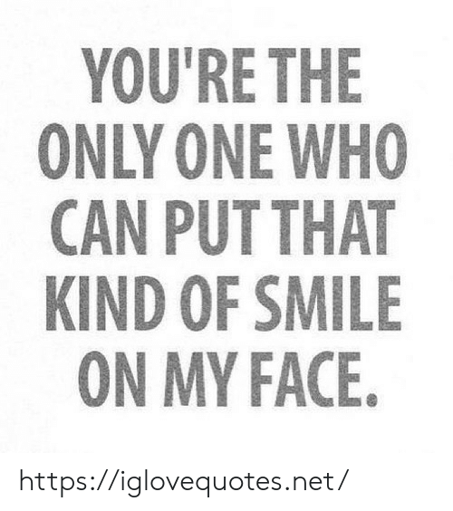 my face: YOU'RE THE  ONLY ONE WHO  CAN PUT THAT  KIND OF SMILE  ON MY FACE. https://iglovequotes.net/