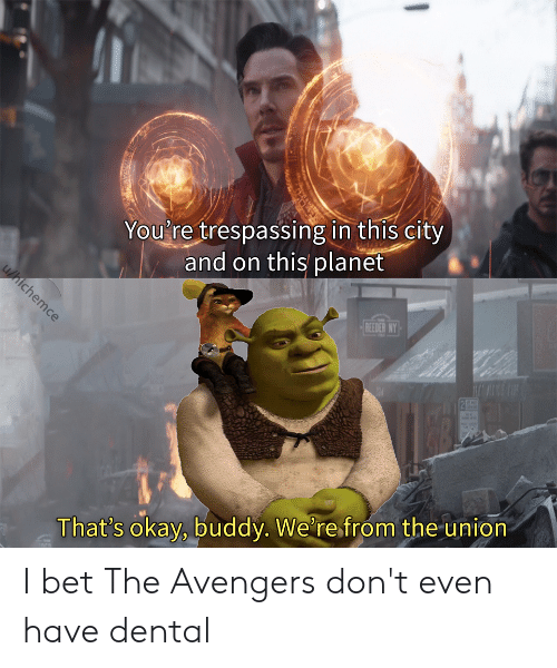 I Bet, Avengers, and Okay: You're trespassing in this city  and on this planet  REEDER NY  That's okay, buddy. We're from the union I bet The Avengers don't even have dental