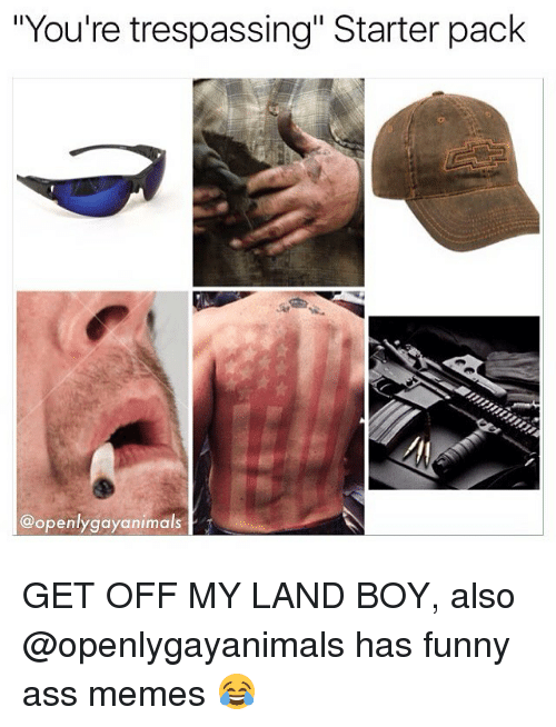 """funny ass memes: """"You're trespassing"""" Starter pack  @openlygayanimals GET OFF MY LAND BOY, also @openlygayanimals has funny ass memes 😂"""