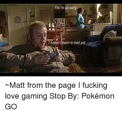 love game: Youre up early.  I havent been to bed yet ~Matt from the page I fucking love gaming Stop By: Pokémon GO